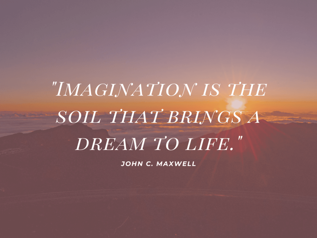 Imagination is the soil that brings a dream to life
