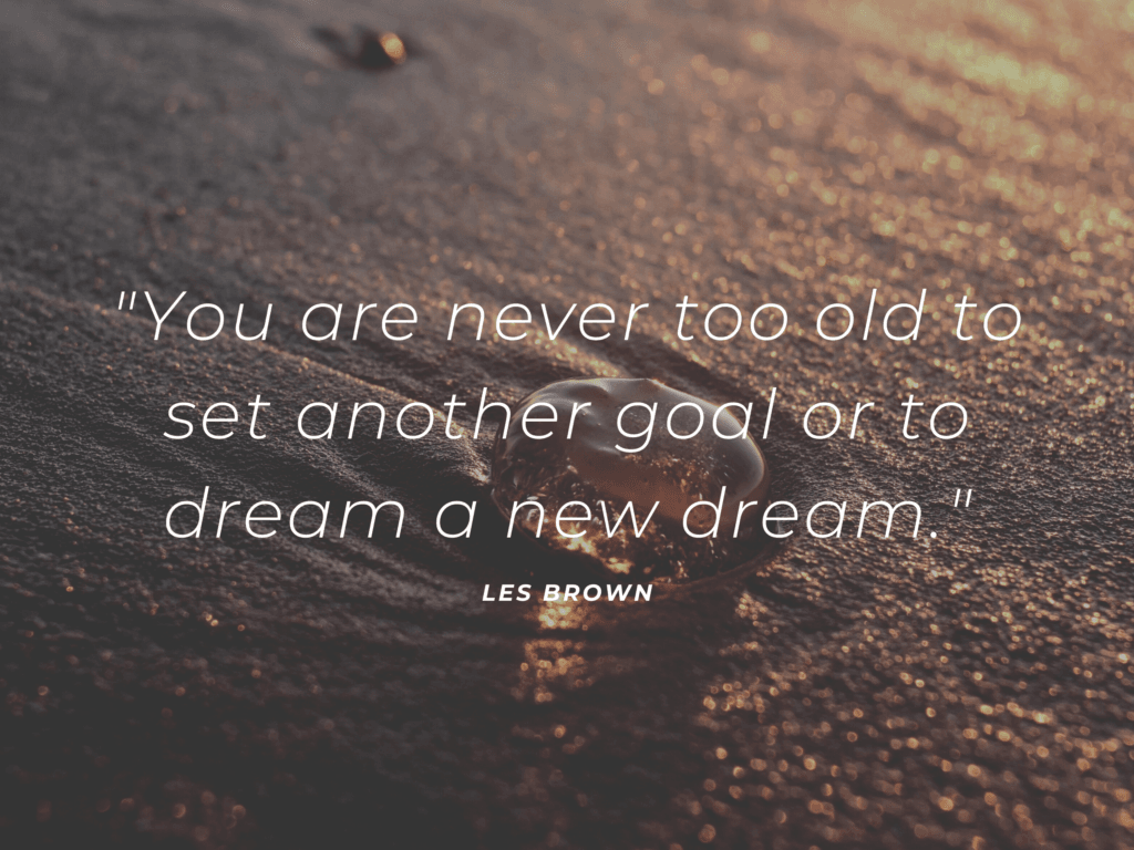 you are never too old to dream
