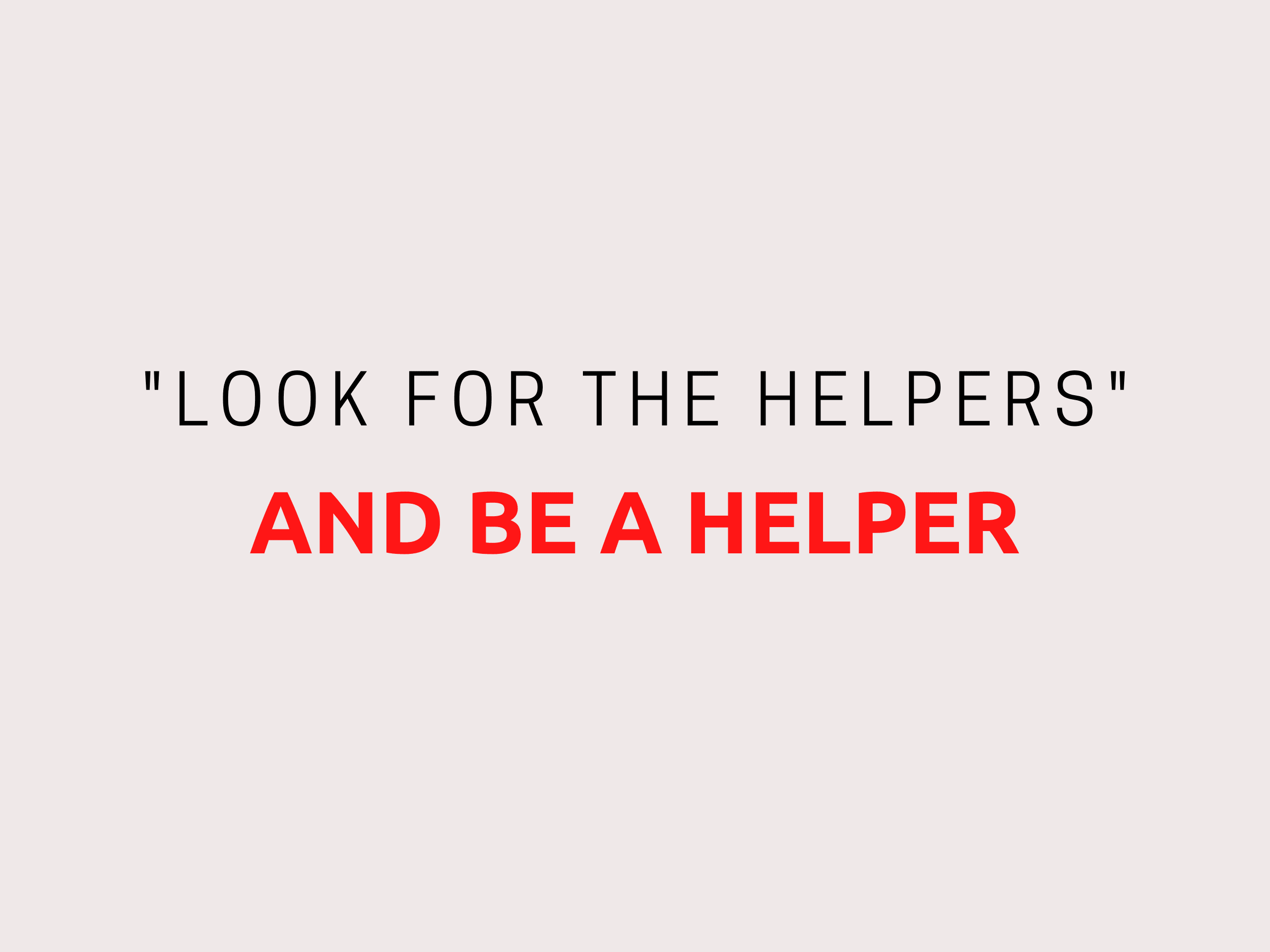 look for the helpers and be a helper
